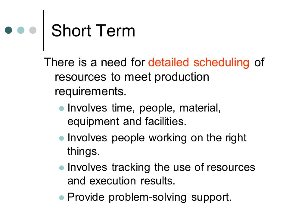 Short Term There is a need for detailed scheduling of resources to meet production requirements.