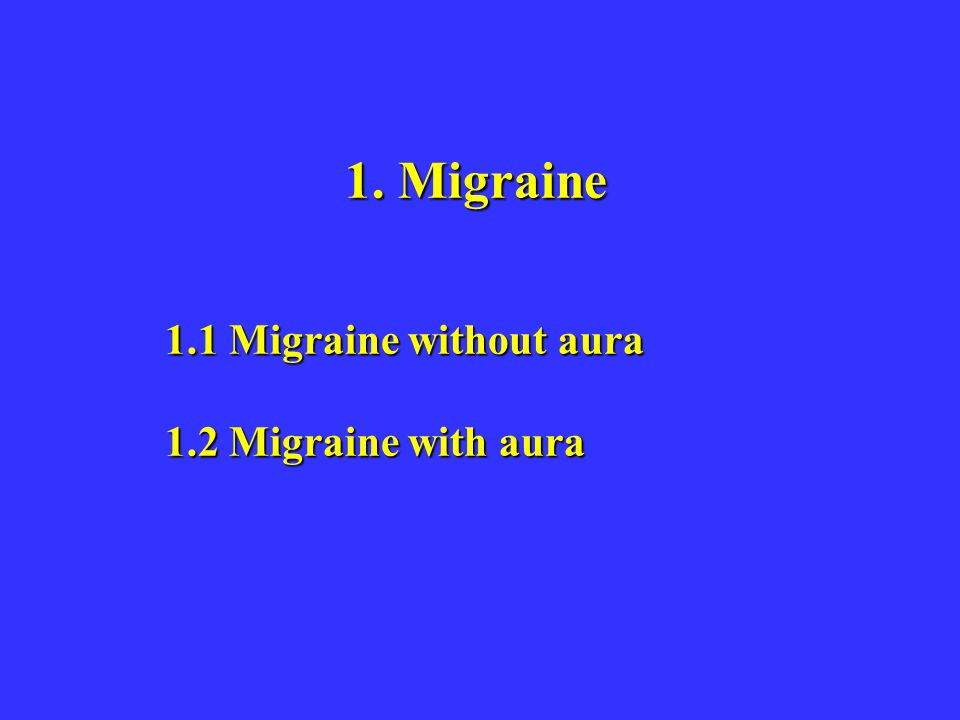 1. Migraine 1.1 Migraine without aura 1.2 Migraine with aura