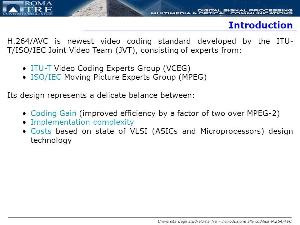 Introduction H.264/AVC is newest video coding standard developed by the ITU-T/ISO/IEC Joint Video Team (JVT), consisting of experts from: