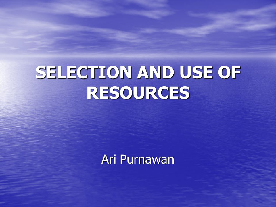 SELECTION AND USE OF RESOURCES