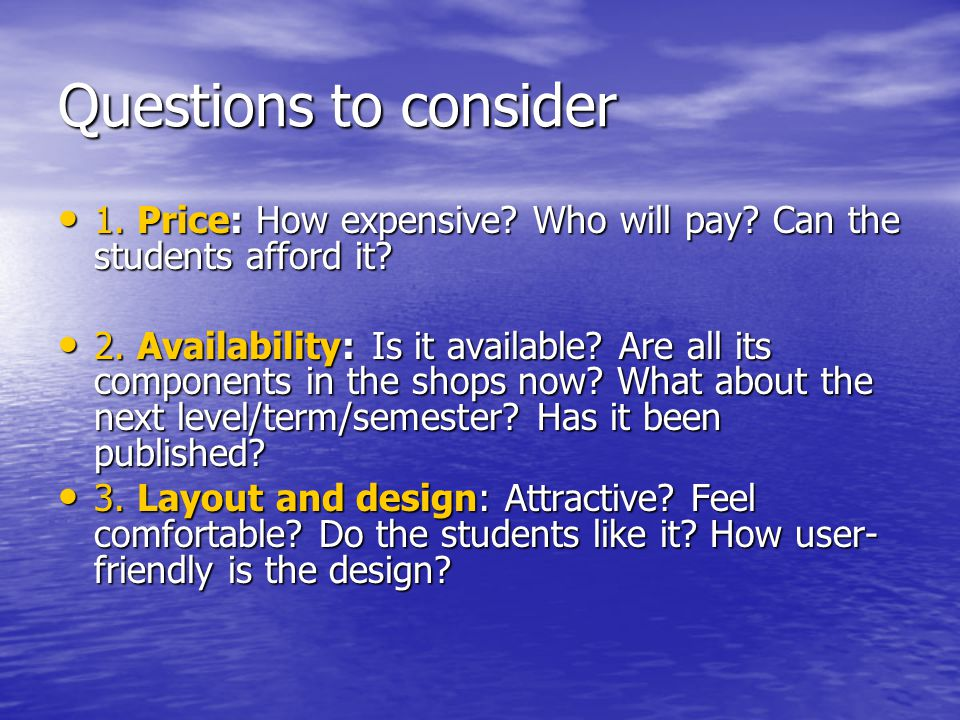 Questions to consider 1. Price: How expensive Who will pay Can the students afford it