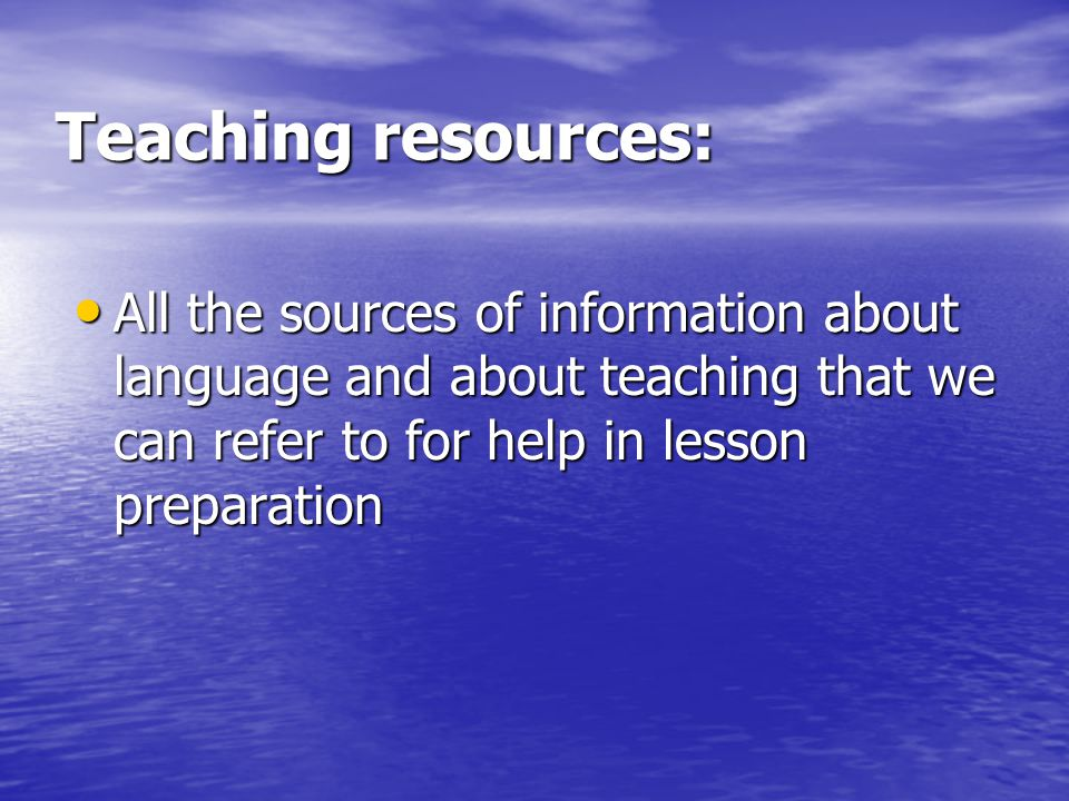 Teaching resources: All the sources of information about language and about teaching that we can refer to for help in lesson preparation.