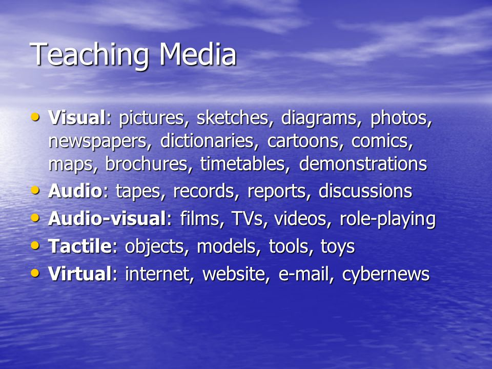 Teaching Media Visual: pictures, sketches, diagrams, photos, newspapers, dictionaries, cartoons, comics, maps, brochures, timetables, demonstrations.