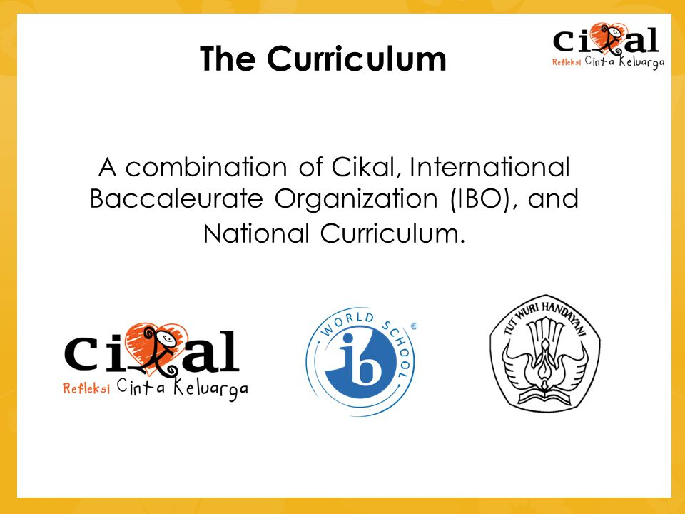 The Curriculum A combination of Cikal, International Baccaleurate Organization (IBO), and.