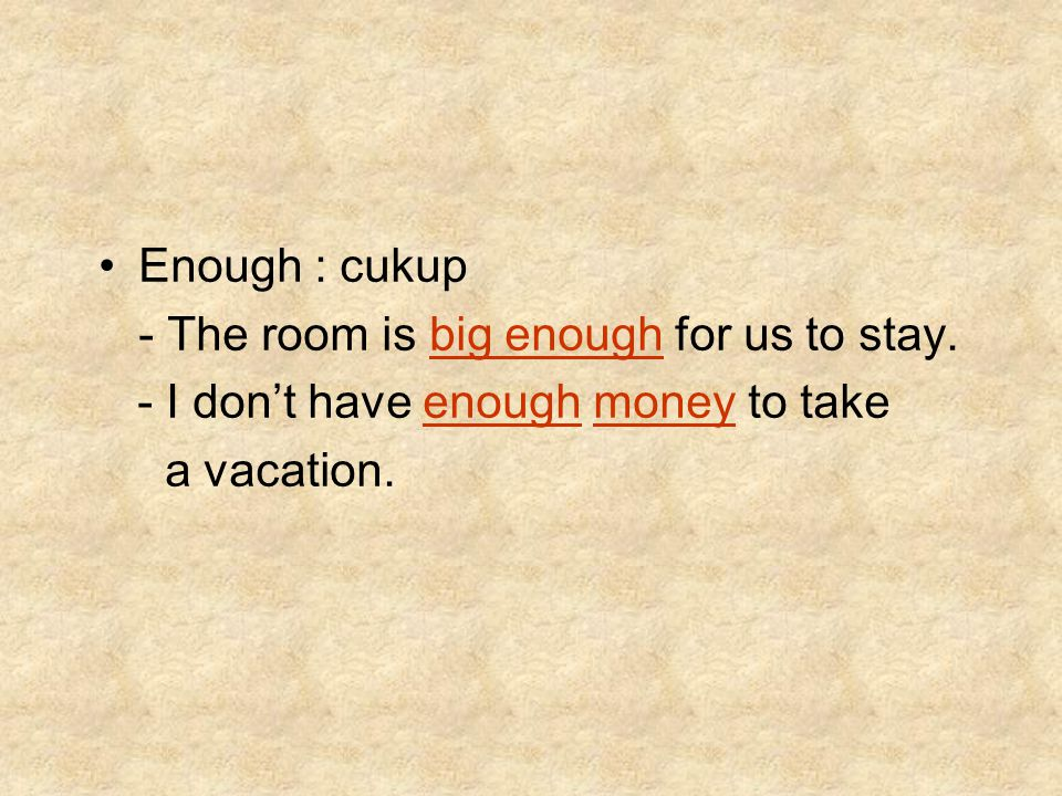 Enough : cukup - The room is big enough for us to stay.