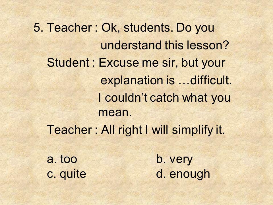 5. Teacher : Ok, students. Do you
