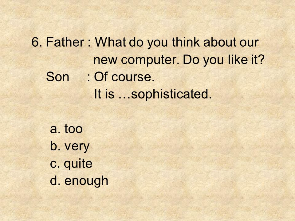 6. Father : What do you think about our