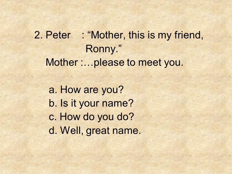 2. Peter : Mother, this is my friend,