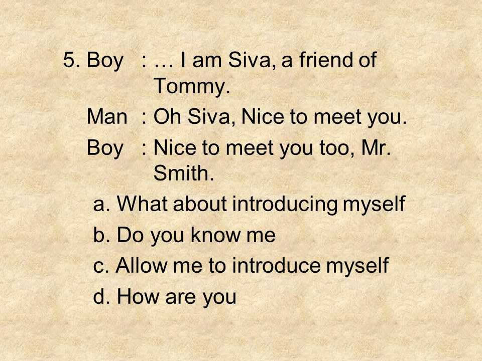 5. Boy : … I am Siva, a friend of Tommy.