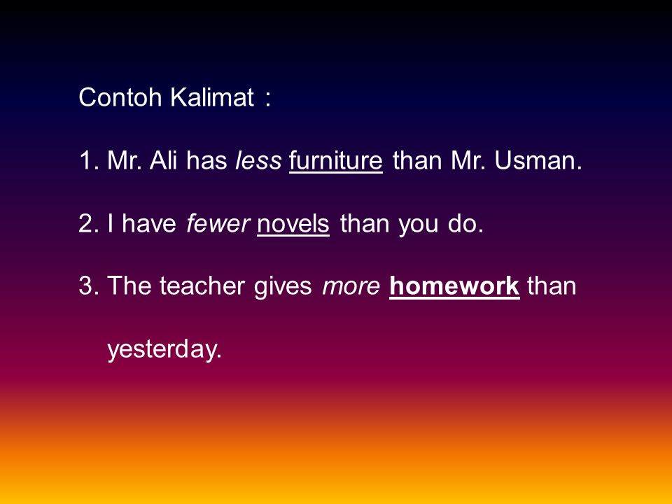 Contoh Kalimat : 1. Mr. Ali has less furniture than Mr. Usman. 2. I have fewer novels than you do.