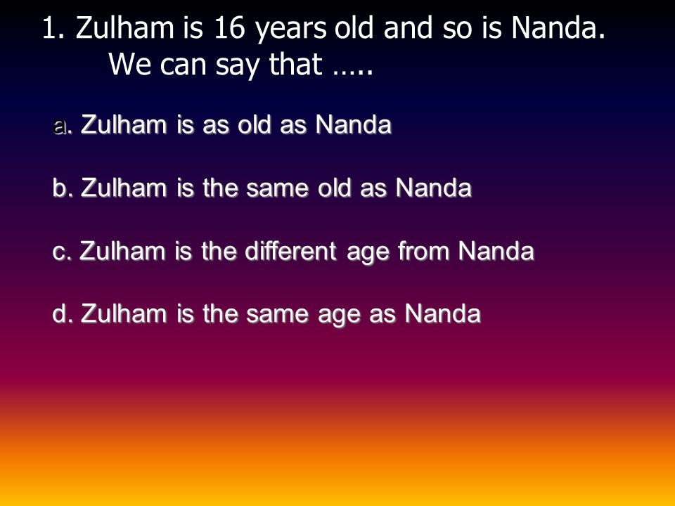 1. Zulham is 16 years old and so is Nanda. We can say that …..