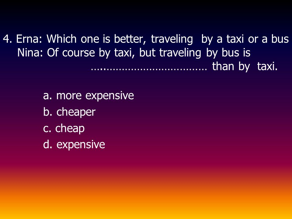 4. Erna: Which one is better, traveling by a taxi or a bus Nina: Of course by taxi, but traveling by bus is …..…………………………… than by taxi.