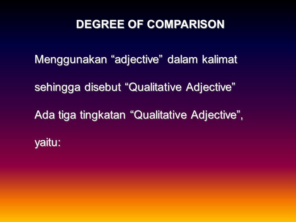 DEGREE OF COMPARISON Menggunakan adjective dalam kalimat. sehingga disebut Qualitative Adjective