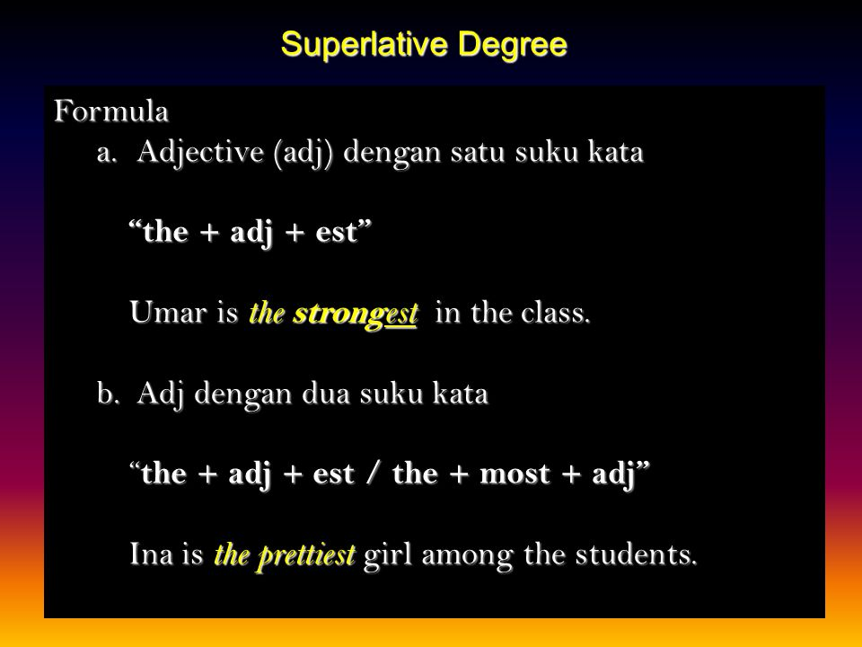 Superlative Degree Formula. Adjective (adj) dengan satu suku kata. the + adj + est Umar is the strongest in the class.