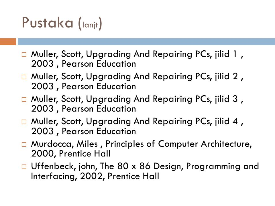 Pustaka (lanjt) Muller, Scott, Upgrading And Repairing PCs, jilid 1 , 2003 , Pearson Education.