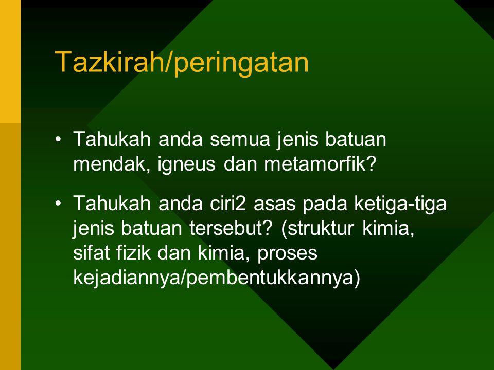 Tazkirah/peringatan Tahukah anda semua jenis batuan mendak, igneus dan metamorfik