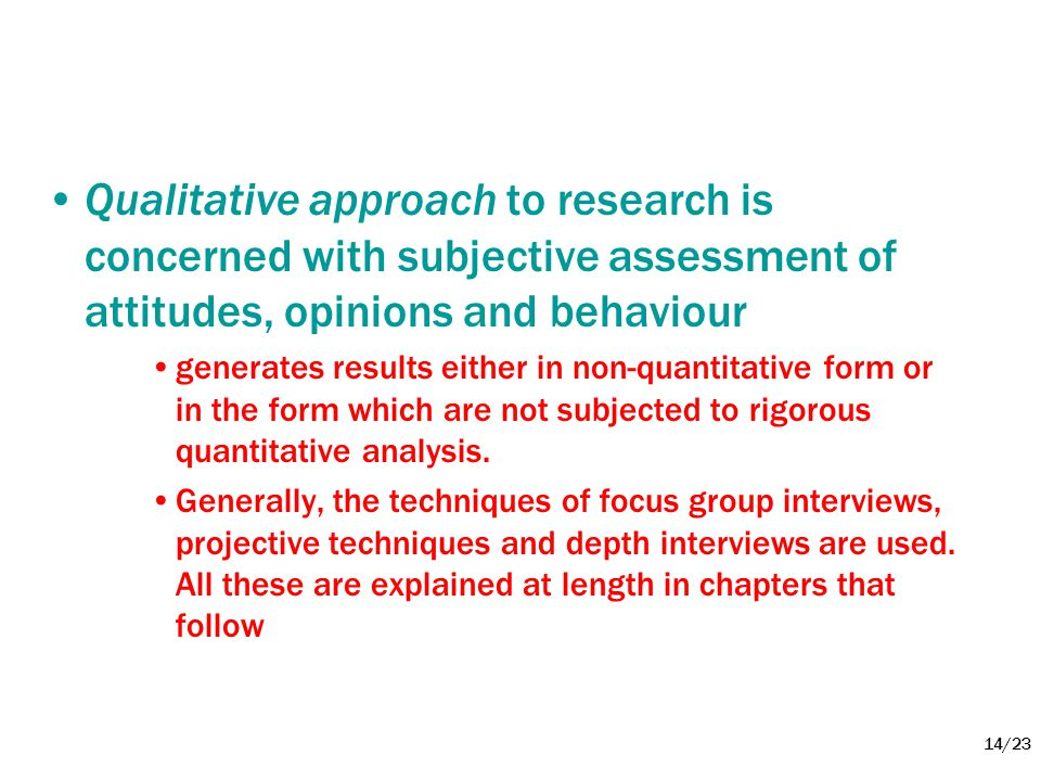Qualitative approach to research is concerned with subjective assessment of attitudes, opinions and behaviour