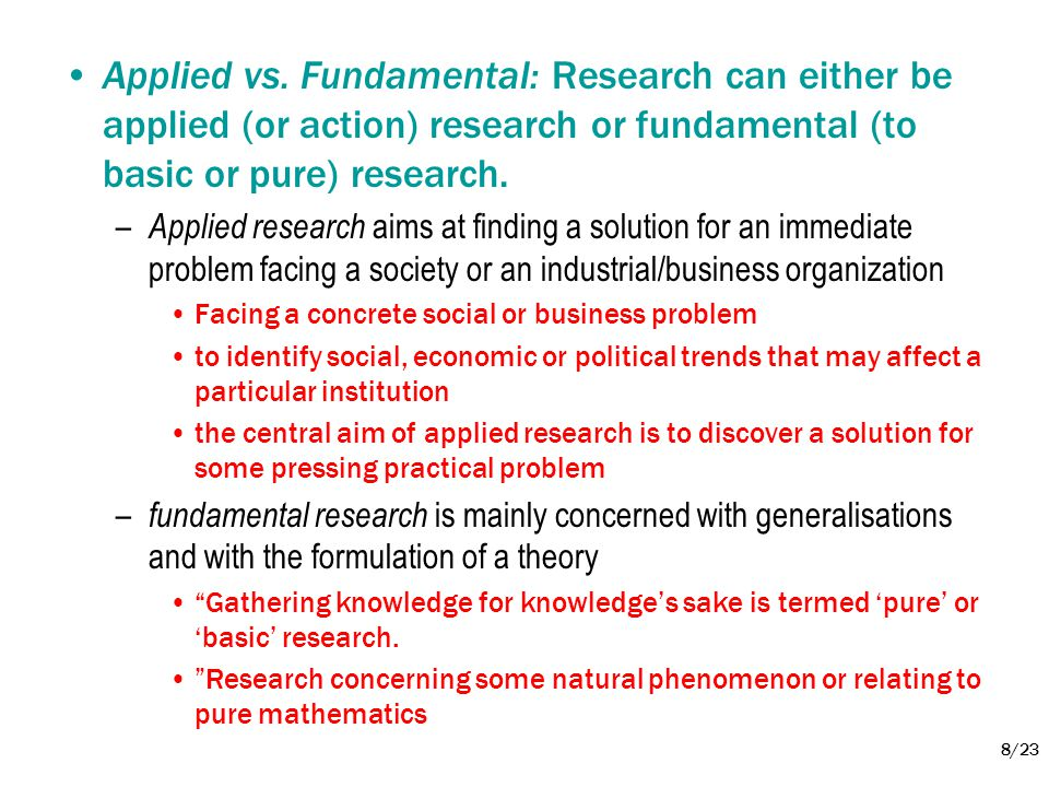Applied vs. Fundamental: Research can either be applied (or action) research or fundamental (to basic or pure) research.