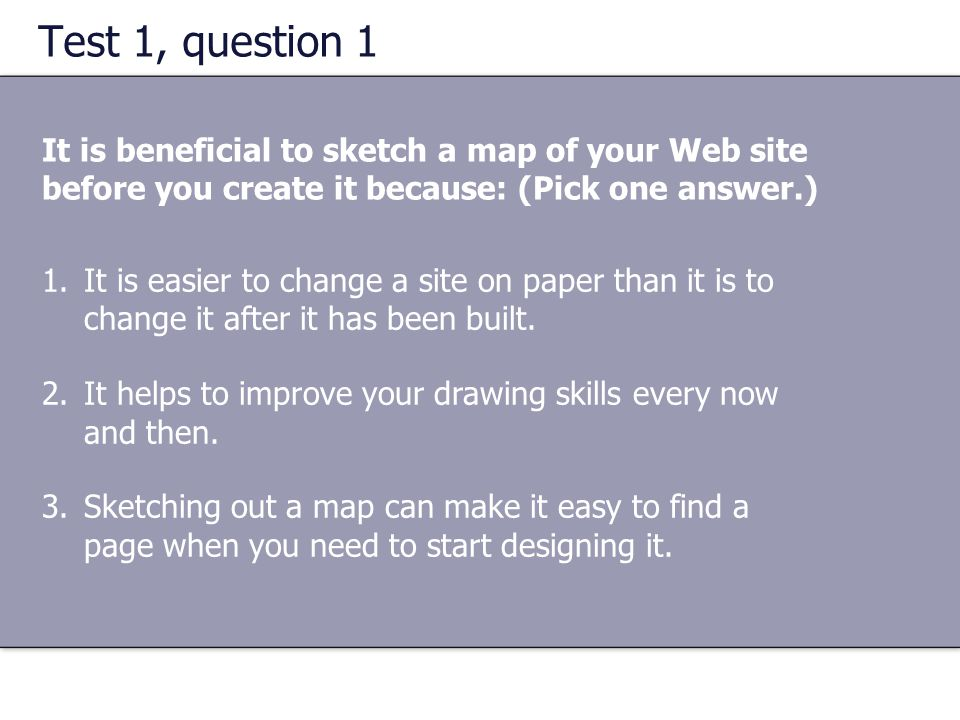 Test 1, question 1 It is beneficial to sketch a map of your Web site before you create it because: (Pick one answer.)