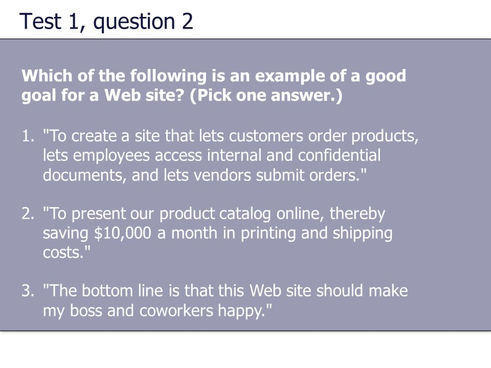 Test 1, question 2 Which of the following is an example of a good goal for a Web site (Pick one answer.)