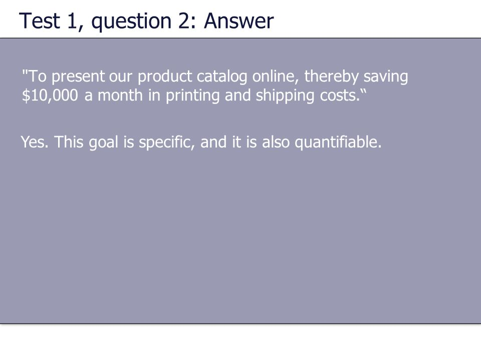 Test 1, question 2: Answer To present our product catalog online, thereby saving $10,000 a month in printing and shipping costs.