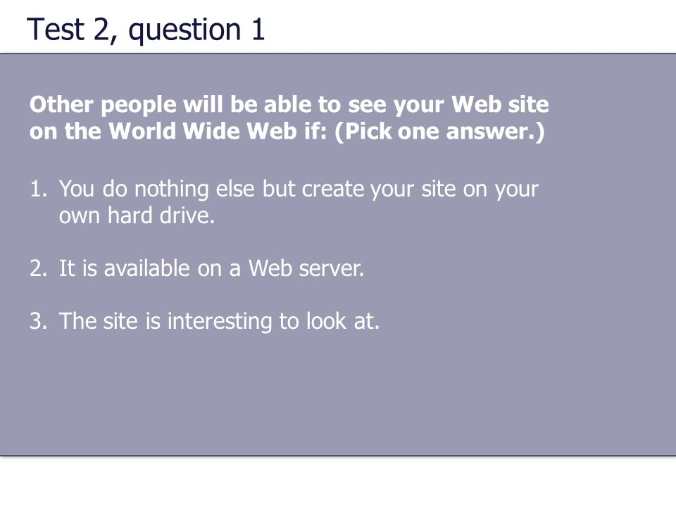 Test 2, question 1 Other people will be able to see your Web site on the World Wide Web if: (Pick one answer.)