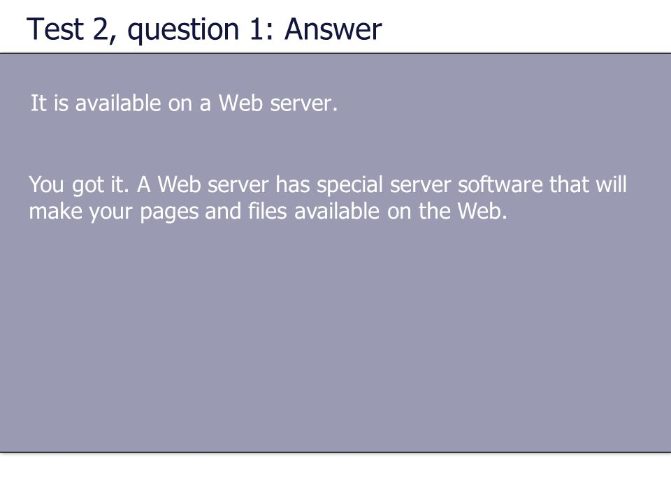 Test 2, question 1: Answer It is available on a Web server.