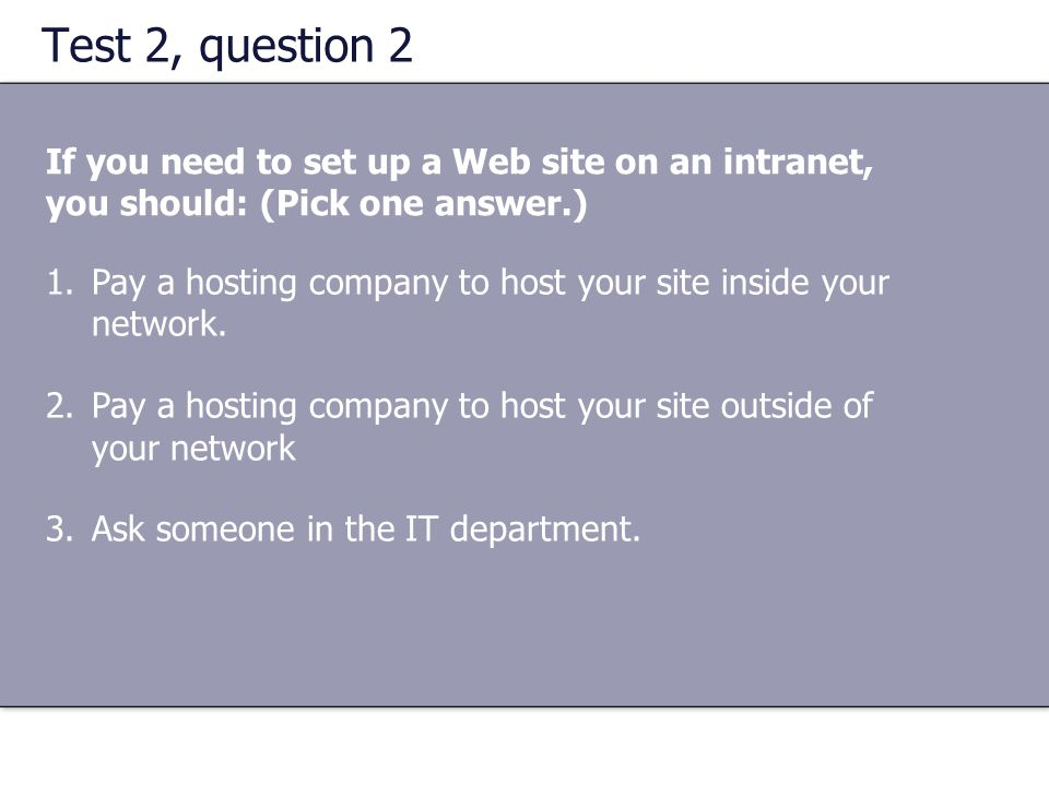 Test 2, question 2 If you need to set up a Web site on an intranet, you should: (Pick one answer.)