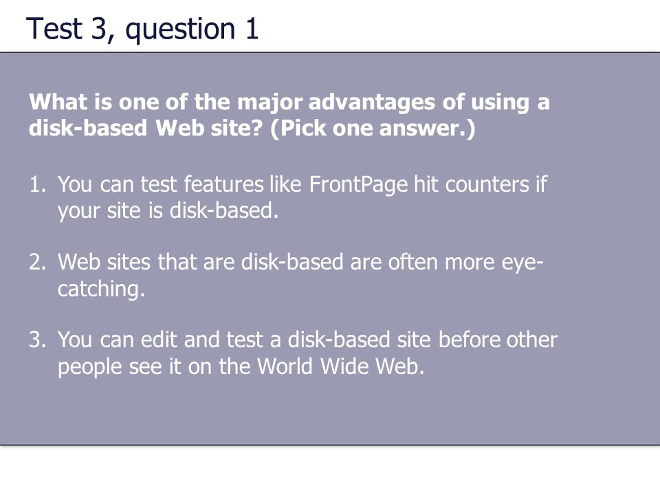 Test 3, question 1 What is one of the major advantages of using a disk-based Web site (Pick one answer.)