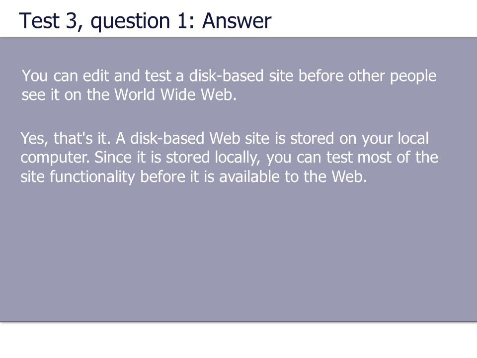 Test 3, question 1: Answer You can edit and test a disk-based site before other people see it on the World Wide Web.