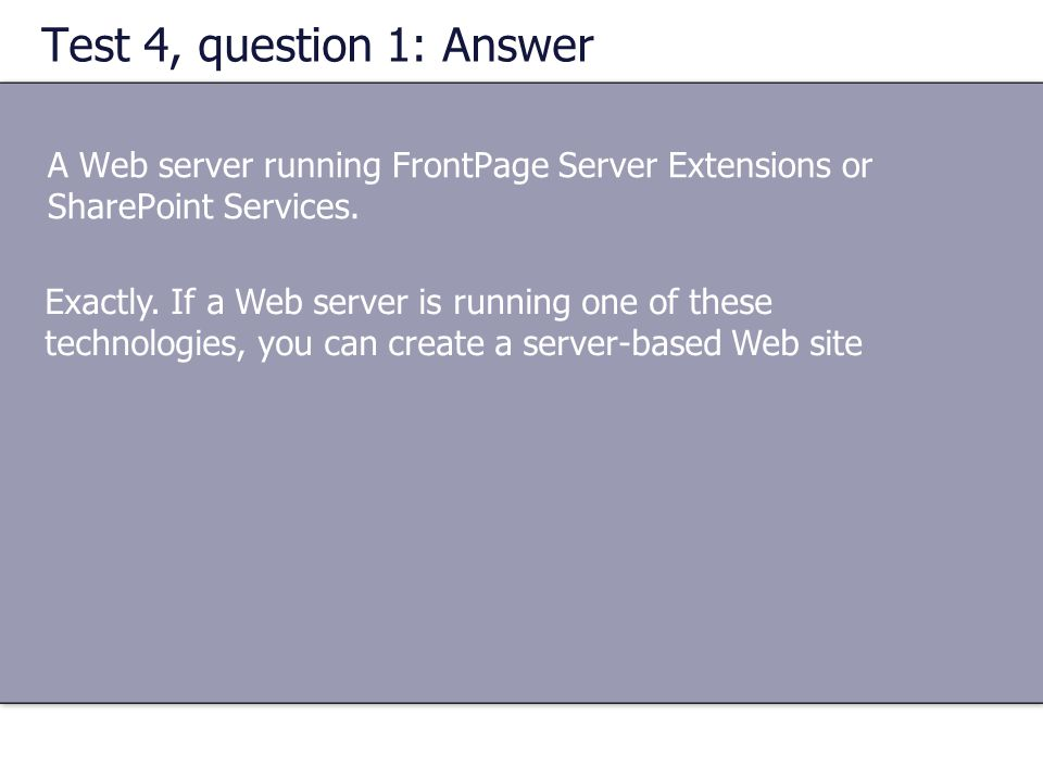 Test 4, question 1: Answer A Web server running FrontPage Server Extensions or SharePoint Services.