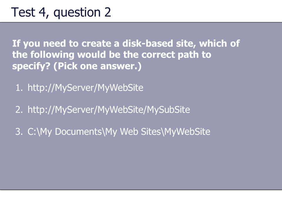 Test 4, question 2 If you need to create a disk-based site, which of the following would be the correct path to specify (Pick one answer.)