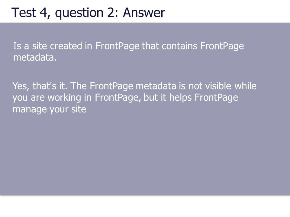 Test 4, question 2: Answer Is a site created in FrontPage that contains FrontPage metadata.