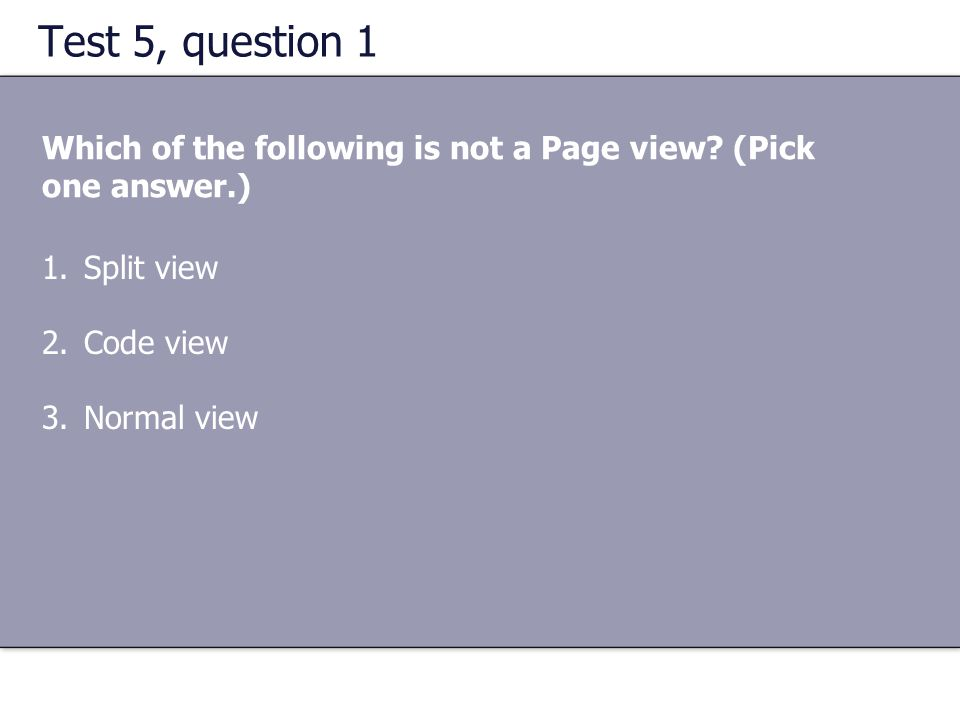 Test 5, question 1 Which of the following is not a Page view (Pick one answer.) Split view. Code view.