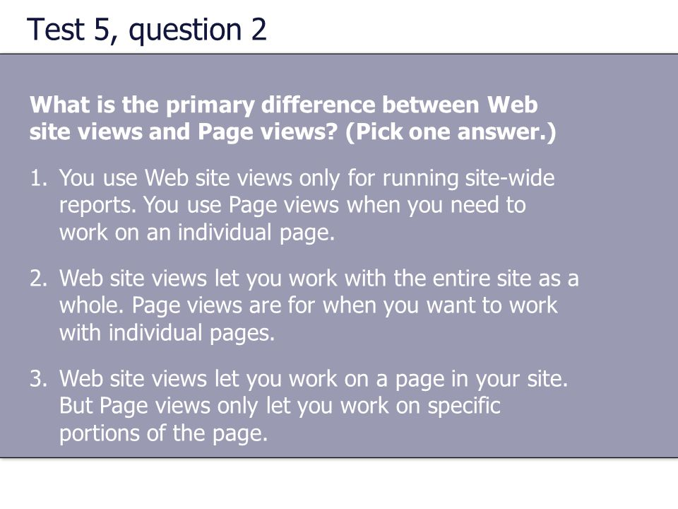 Test 5, question 2 What is the primary difference between Web site views and Page views (Pick one answer.)