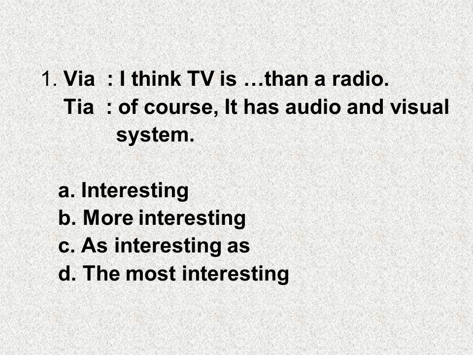 1. Via : I think TV is …than a radio.
