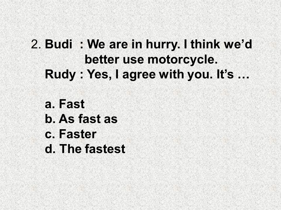 2. Budi : We are in hurry. I think we'd