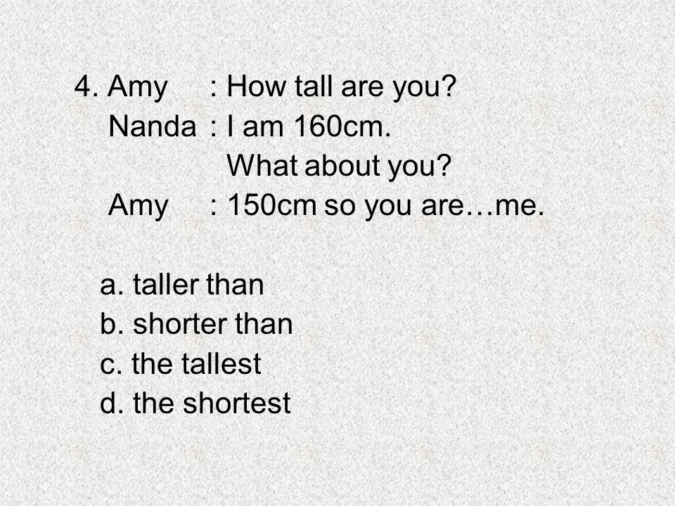 4. Amy : How tall are you Nanda : I am 160cm. What about you Amy : 150cm so you are…me. a. taller than.