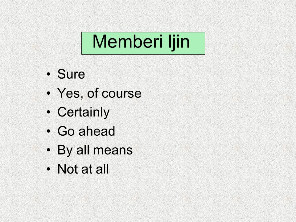 Memberi Ijin Sure Yes, of course Certainly Go ahead By all means