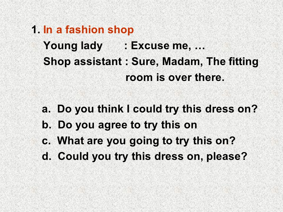1. In a fashion shop Young lady : Excuse me, … Shop assistant : Sure, Madam, The fitting. room is over there.