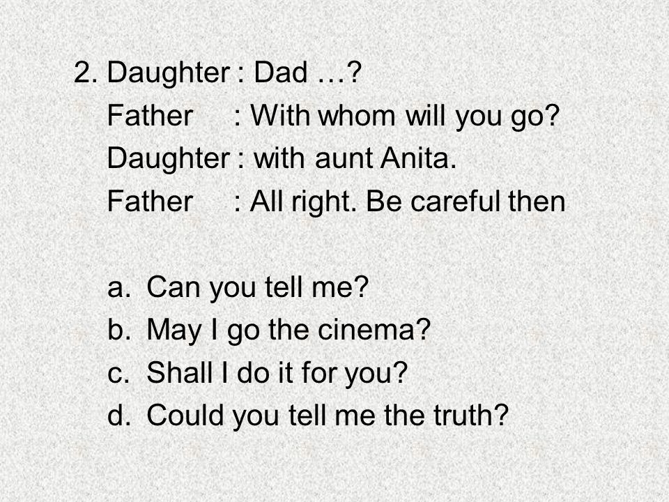 2. Daughter : Dad … Father : With whom will you go Daughter : with aunt Anita. Father : All right. Be careful then.