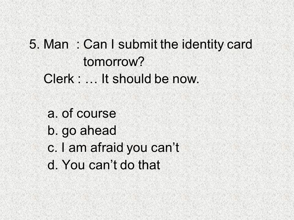 5. Man : Can I submit the identity card