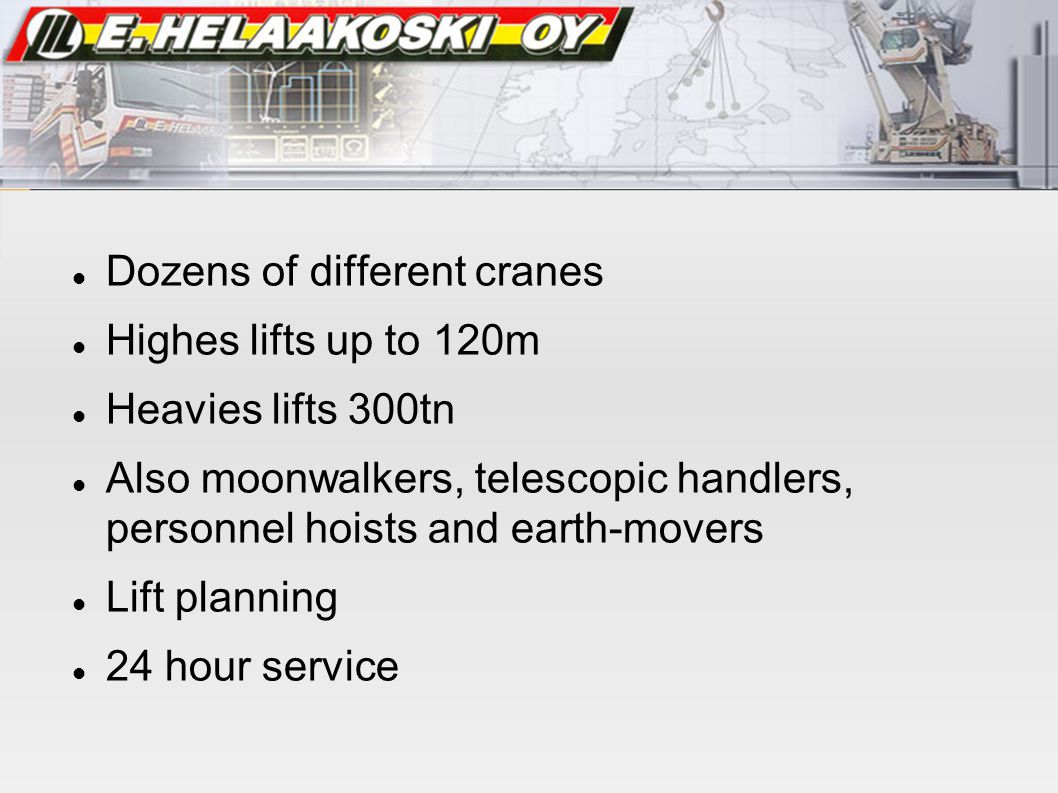 Dozens of different cranes Highes lifts up to 120m Heavies lifts 300tn