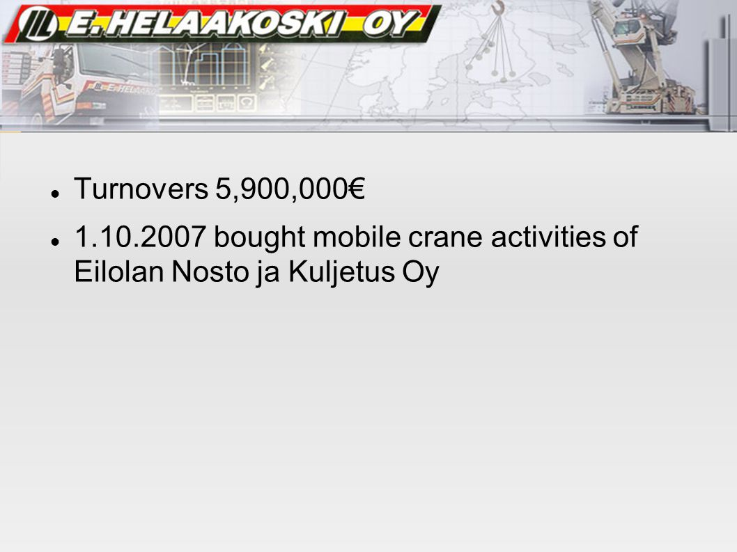 Turnovers 5,900,000€ 1.10.2007 bought mobile crane activities of Eilolan Nosto ja Kuljetus Oy. Theme created by.