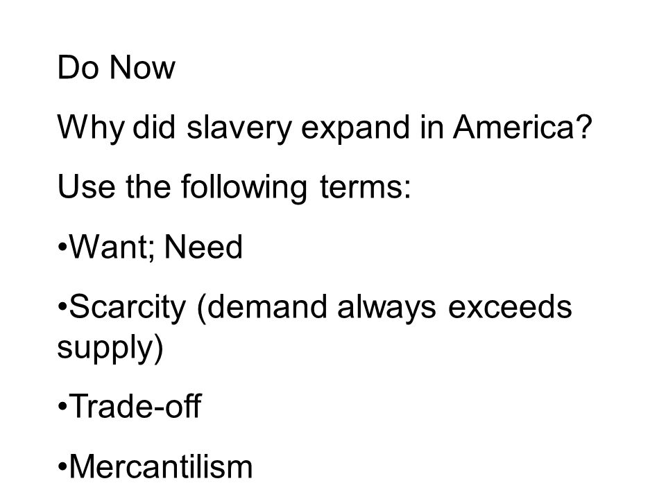 Do Now Why did slavery expand in America Use the following terms: Want; Need. Scarcity (demand always exceeds supply)