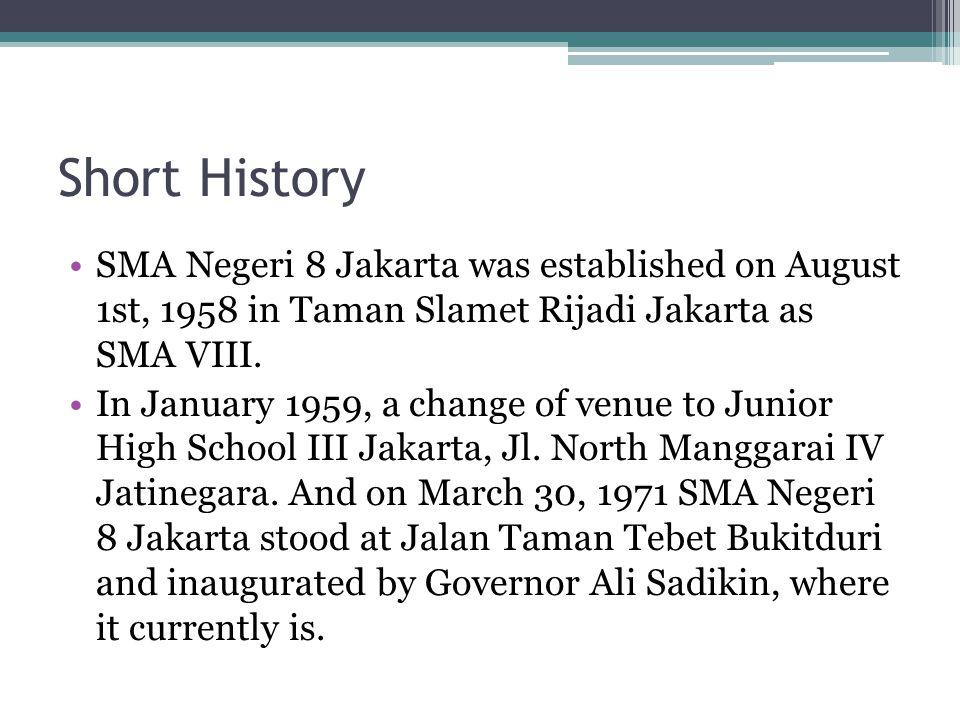 Short History SMA Negeri 8 Jakarta was established on August 1st, 1958 in Taman Slamet Rijadi Jakarta as SMA VIII.