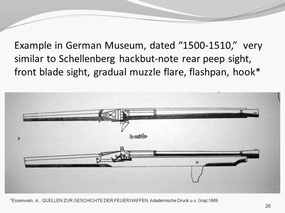 Example in German Museum, dated 1500-1510, very similar to Schellenberg hackbut-note rear peep sight, front blade sight, gradual muzzle flare, flashpan, hook*