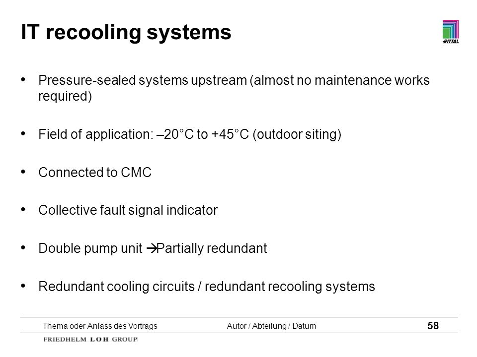 IT recooling systems Pressure-sealed systems upstream (almost no maintenance works required) Field of application: –20°C to +45°C (outdoor siting)