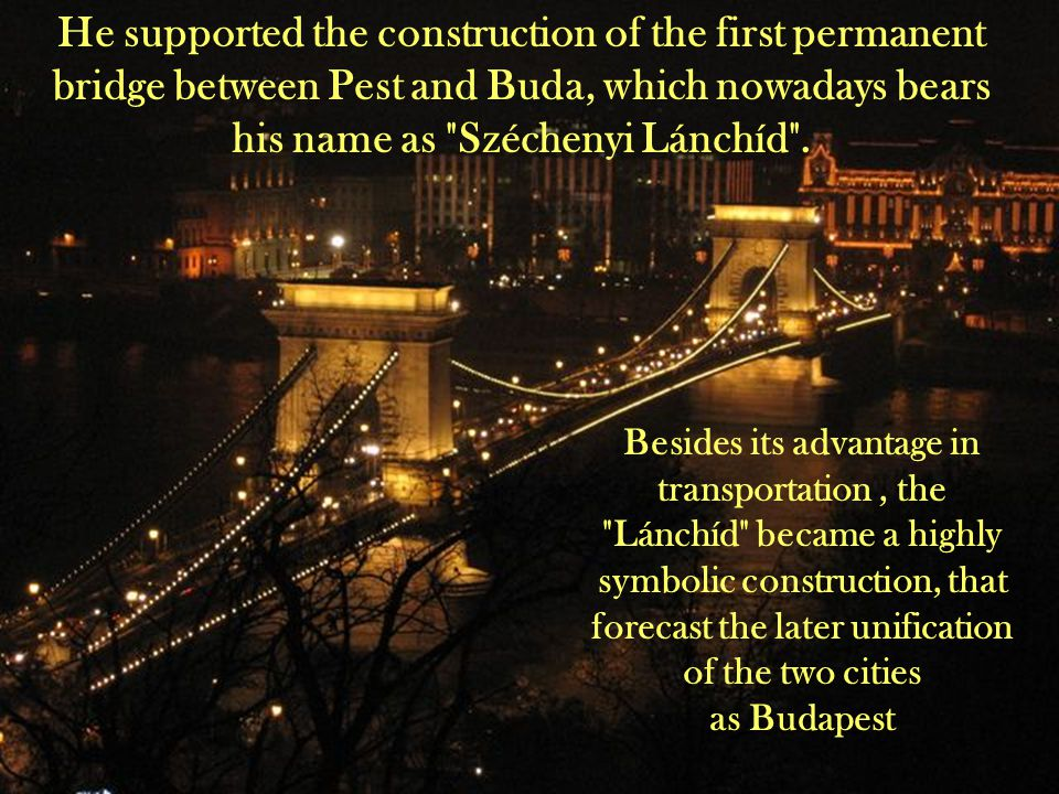 He supported the construction of the first permanent bridge between Pest and Buda, which nowadays bears his name as Széchenyi Lánchíd .