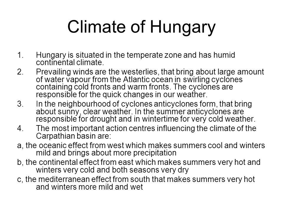 Climate of Hungary Hungary is situated in the temperate zone and has humid continental climate.